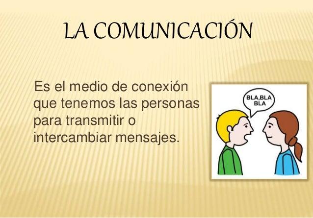 Es el medio de conexión que tenemos las personas para transmitir o intercambiar mensajes. LA COMUNICACIÓN
