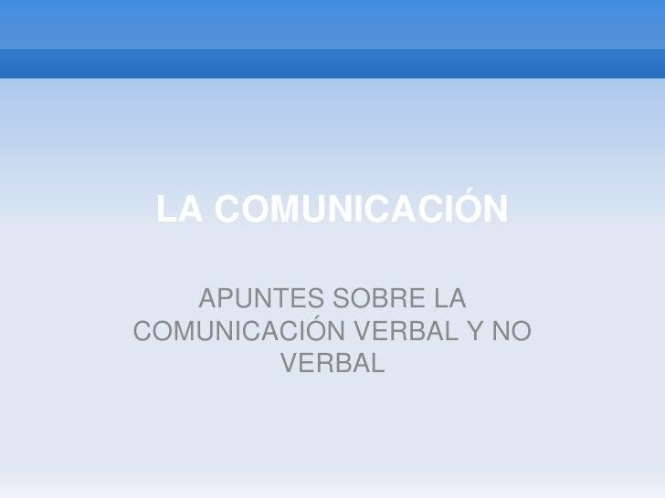 LA COMUNICACIÓN<br />APUNTES SOBRE LA COMUNICACIÓN VERBAL Y NO VERBAL<br />