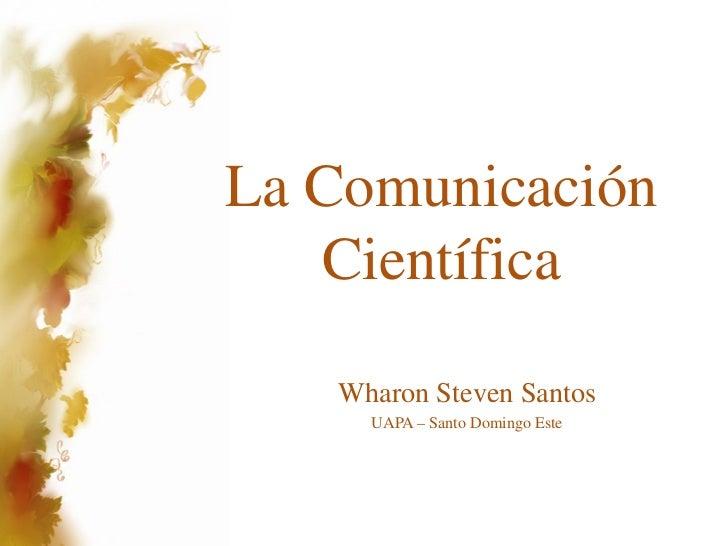 La Comunicación   Científica   Wharon Steven Santos     UAPA – Santo Domingo Este