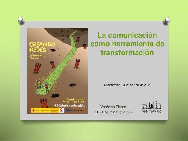 "La comunicación como herramienta de transformación Guadarrama, 24-26 de abril de 2015 Verónica Rivera I.E.S. ""Almina"" (Ceu..."