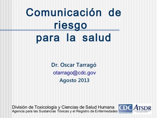Comunicación de riesgo para la salud Dr. Oscar Tarragó .otarrago@cdc gov Agosto 2013 División de Toxicología y Ciencias de...