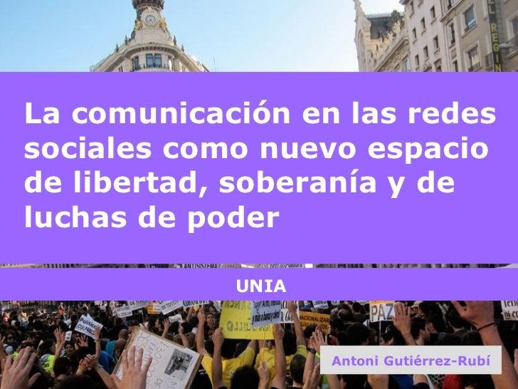 La comunicación en las redes sociales como nuevo espacio de libertad, soberanía y de luchas de poder Antoni Gutiérrez-Rubí...