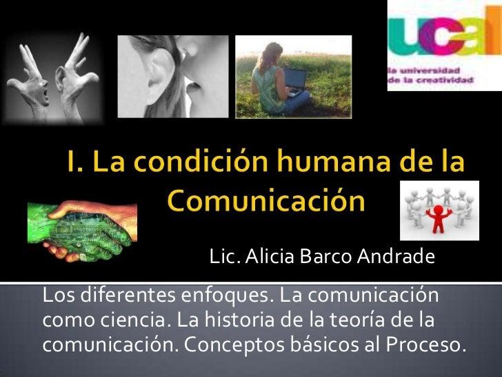 I. La condición humana de la Comunicación<br />Lic. Alicia Barco Andrade<br />Los diferentes enfoques. La comunicación com...