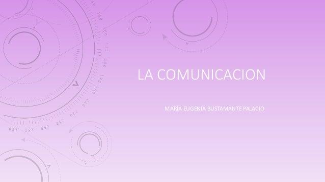 LA COMUNICACION  MARÍA EUGENIA BUSTAMANTE PALACIO