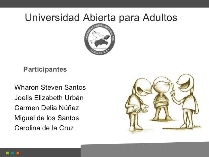 Universidad Abierta para Adultos  ParticipantesWharon Steven SantosJoelis Elizabeth UrbánCarmen Delia NúñezMiguel de los S...
