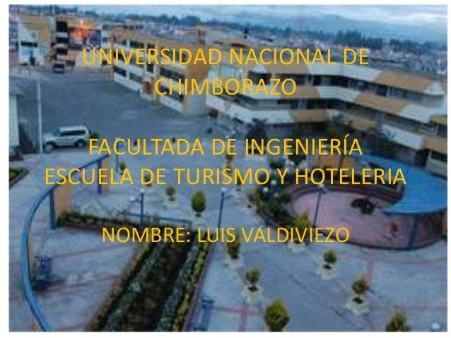 UNIVERSIDAD NACIONAL DE CHIMBORAZO FACULTADA DE INGENIERÍA ESCUELA DE TURISMO Y HOTELERIA NOMBRE: LUIS VALDIVIEZO