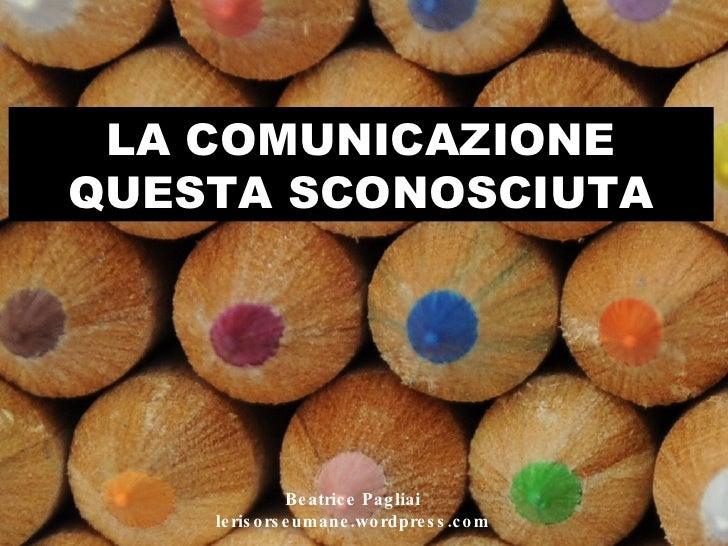LA COMUNICAZIONE QUESTA SCONOSCIUTA Beatrice Pagliai lerisorseumane.wordpress.com