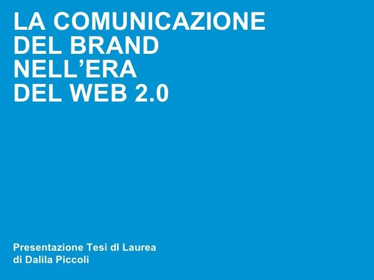 LA COMUNICAZIONE DEL BRAND NELL'ERA DEL WEB 2.0     Presentazione Tesi dI Laurea di Dalila Piccoli