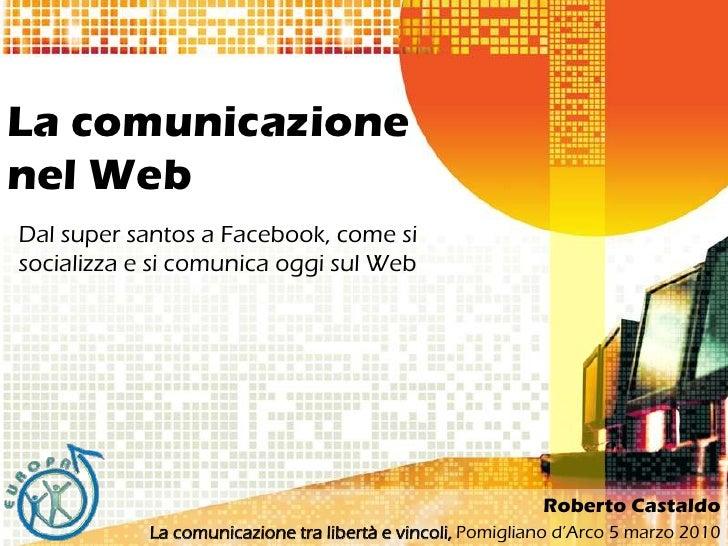 La comunicazione nel Web<br />Dal super santos a Facebook, come sisocializza e sicomunicaoggi sul Web<br />Roberto Castald...