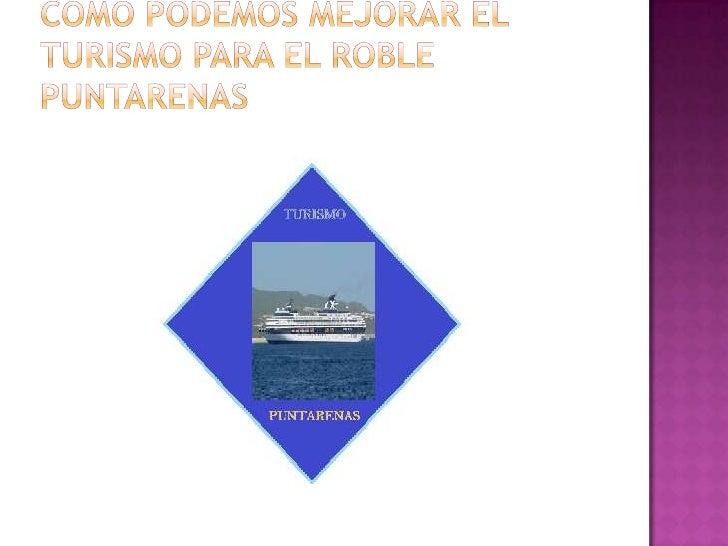 Creemos que el turismo es muyimportante para el roble Puntarenas yaque muchas personas dependen delturismo para subsistir ...