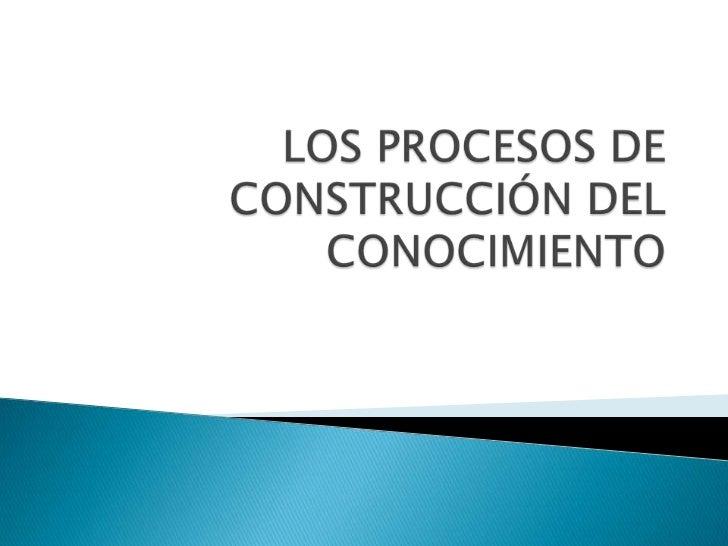 LOS PROCESOS DE CONSTRUCCIÓN DEL CONOCIMIENTO<br />