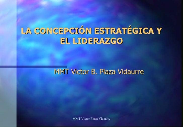 LA CONCEPCIÓN ESTRATÉGICA Y EL LIDERAZGO MMT Victor B. Plaza Vidaurre MMT Victor Plaza Vidaurre