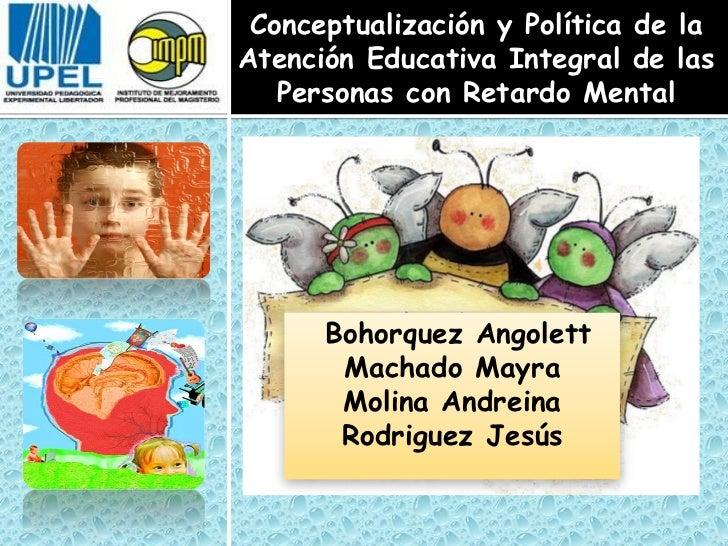 Conceptualización y Política de laAtención Educativa Integral de las   Personas con Retardo Mental      Bohorquez Angolett...