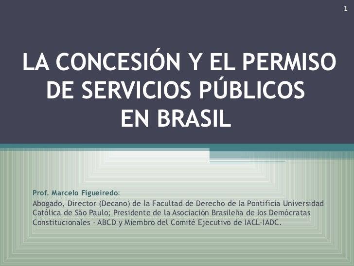 LA CONCESIÓN Y EL PERMISO DE SERVICIOS PÚBLICOS  EN BRASIL   Prof. Marcelo Figueiredo :  Abogado, Director (Decano) de la...