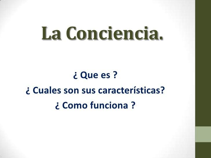 La Conciencia.           ¿ Que es ?¿ Cuales son sus características?       ¿ Como funciona ?