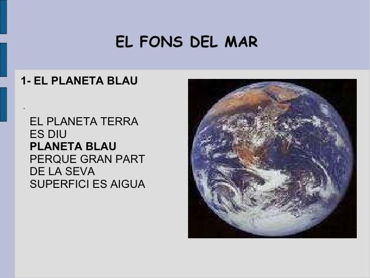 EL FONS DEL MAR EL PLANETA TERRA ES DIU PLANETA BLAU  PERQUE GRAN PART DE LA SEVA SUPERFICI ES AIGUA 1- EL PLANETA BLAU .
