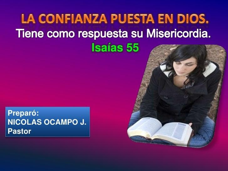 LA CONFIANZA PUESTA EN DIOS.<br />Tiene como respuesta su Misericordia.<br />Isaías 55<br />Preparó:<br />NICOLAS OCAMPO J...