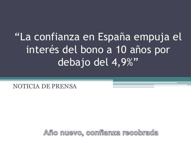 """""""La confianza en España empuja el  interés del bono a 10 años por         debajo del 4,9%""""NOTICIA DE PRENSA"""