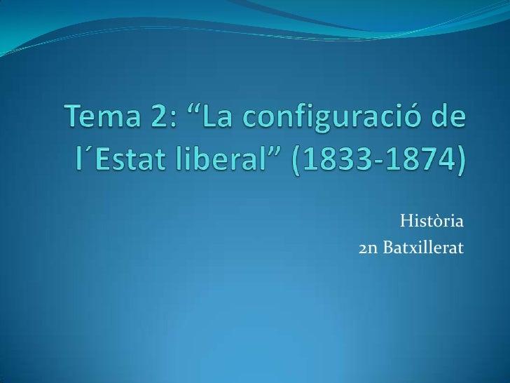 """Tema 2: """"La configuració de l´Estat liberal"""" (1833-1874)<br />Història<br />2n Batxillerat<br />"""