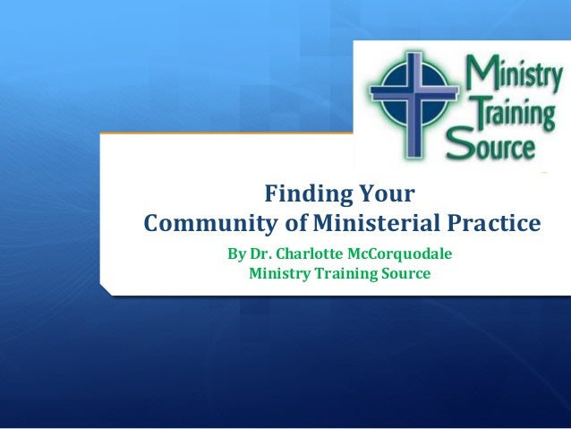 Finding	  Your	  	  	  Community	  of	  Ministerial	  Practice	                                	           By	  Dr.	  Char...