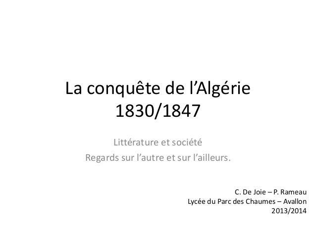 La conquête de l'Algérie 1830/1847 Littérature et société Regards sur l'autre et sur l'ailleurs. C. De Joie – P. Rameau Ly...