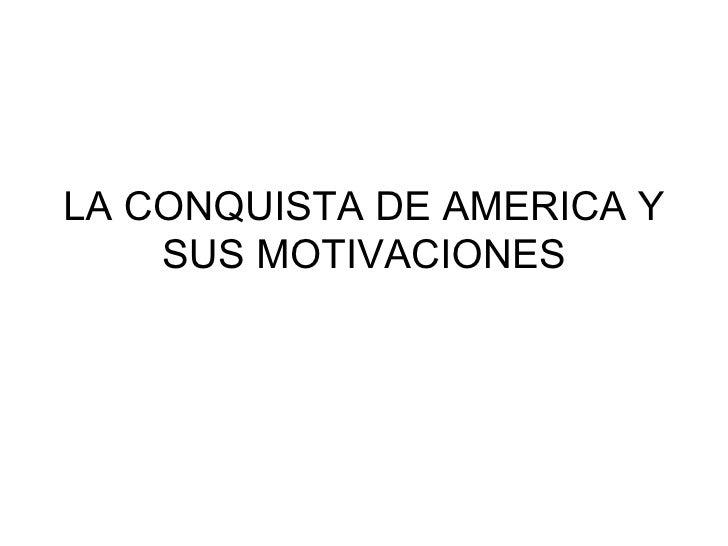 LA CONQUISTA DE AMERICA Y SUS MOTIVACIONES