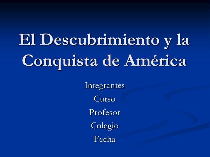 El Descubrimiento y la Conquista de América<br />Integrantes<br />Curso<br />Profesor<br />Colegio<br />Fecha<br />