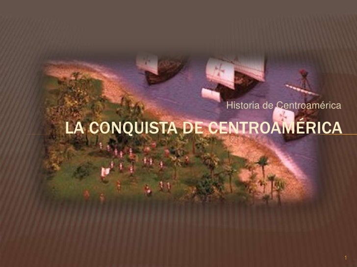 Historia de Centroamérica<br />1<br />La conquista de Centroamérica <br />