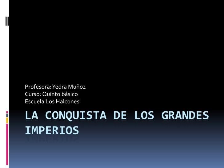 La conquista de los grandes imperios <br />Profesora: Yedra Muñoz<br />Curso: Quinto básico <br />Escuela Los Halcones<br />