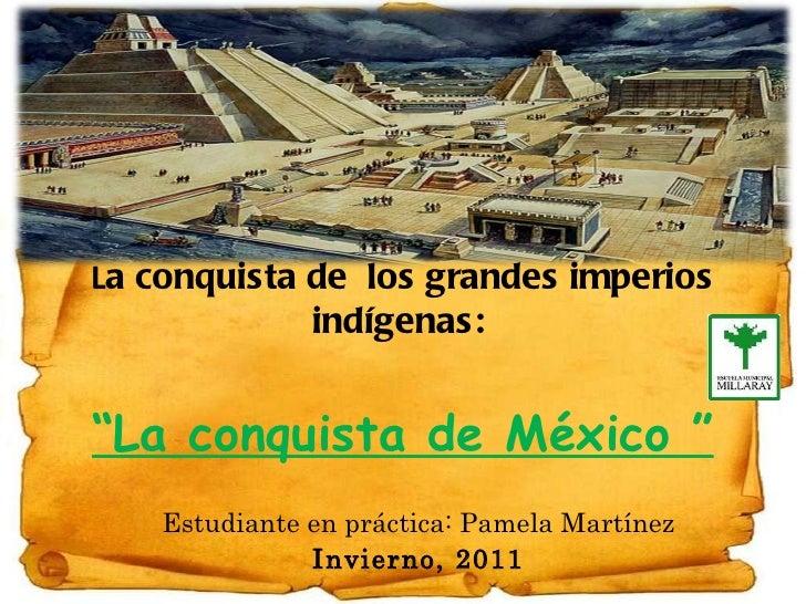 """L a conquista de  los grandes imperios indígenas:   """"La conquista de México """" Estudiante en práctica: Pamela Martínez Invi..."""