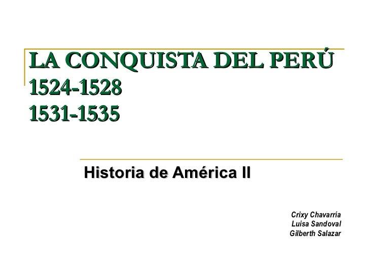 LA CONQUISTA DEL PERÚ 1524-1528 1531-1535  Historia de América II Crixy Chavarría Luisa Sandoval Gilberth Salazar
