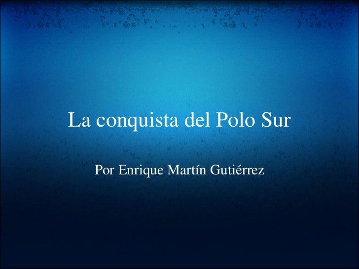 La conquista del Polo Sur Por Enrique Martín Gutiérrez
