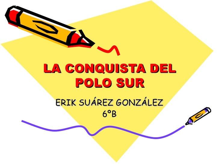 LA CONQUISTA DEL    POLO SUR ERIK SUÁREZ GONZÁLEZ          6ºB
