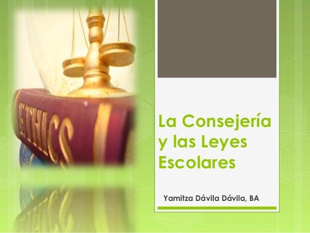 La Consejeríay las LeyesEscolaresYamitza Dávila Dávila, BA