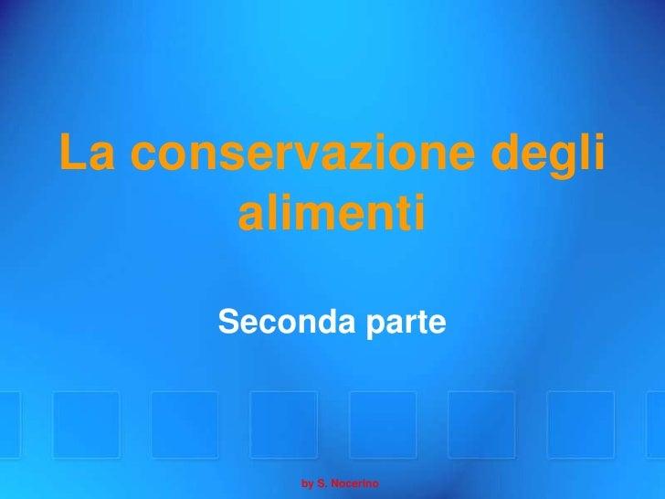 La conservazione degli        alimenti        Seconda parte              by S. Nocerino
