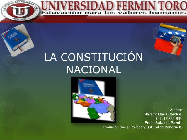 LA CONSTITUCIÓN NACIONAL  Autora: Navarro María Carolina C.I.: 17.362.693 Profe: Salvador Savoia Evolución Social Política...