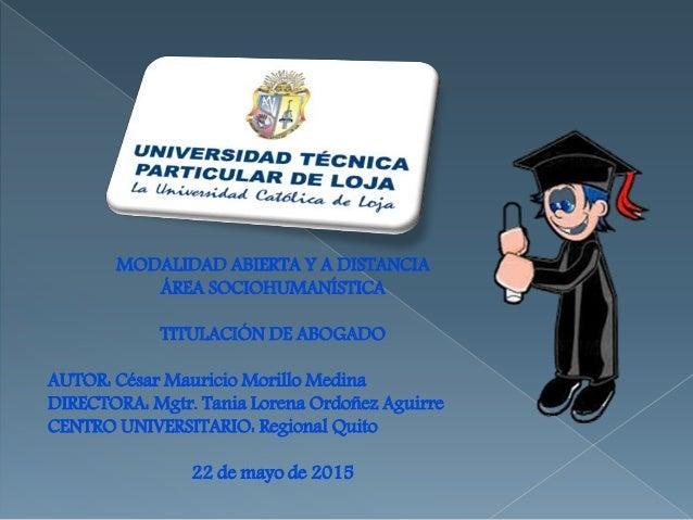 MODALIDAD ABIERTA Y A DISTANCIA ÁREA SOCIOHUMANÍSTICA TITULACIÓN DE ABOGADO AUTOR: César Mauricio Morillo Medina DIRECTORA...