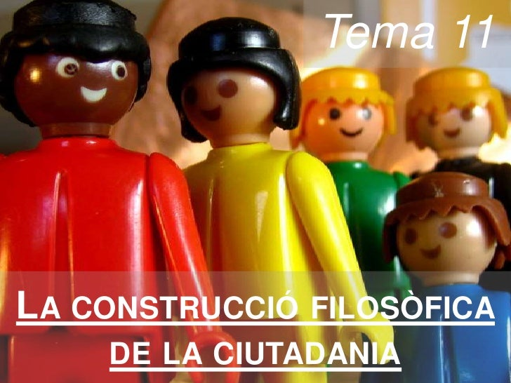 Tema 11 <br />La construcció filosòfica de la ciutadania<br />