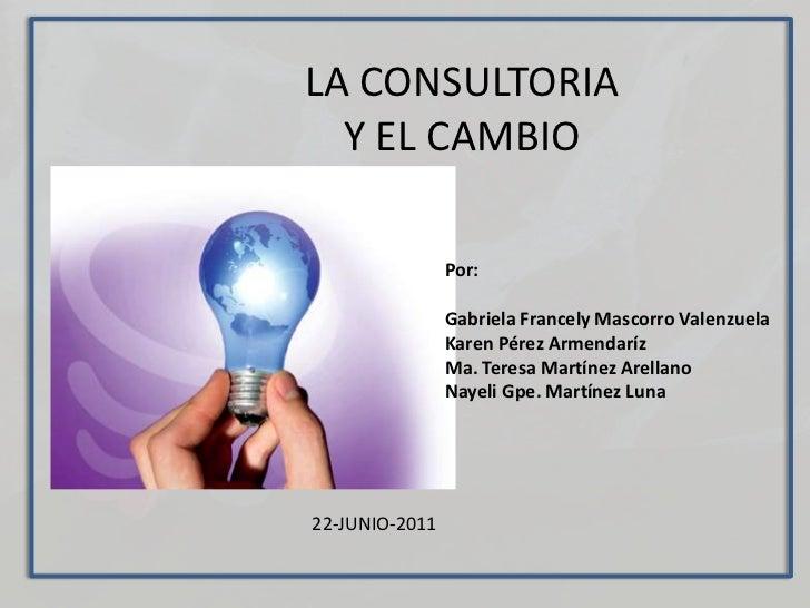 LA CONSULTORIA Y EL CAMBIO<br />Por:<br />Gabriela FrancelyMascorro Valenzuela<br />Karen Pérez Armendaríz<br />Ma. Teresa...
