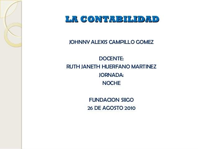 LA CONTABILIDADLA CONTABILIDAD JOHNNY ALEXIS CAMPILLO GOMEZ DOCENTE: RUTH JANETH HUERFANO MARTINEZ JORNADA: NOCHE FUNDACIO...