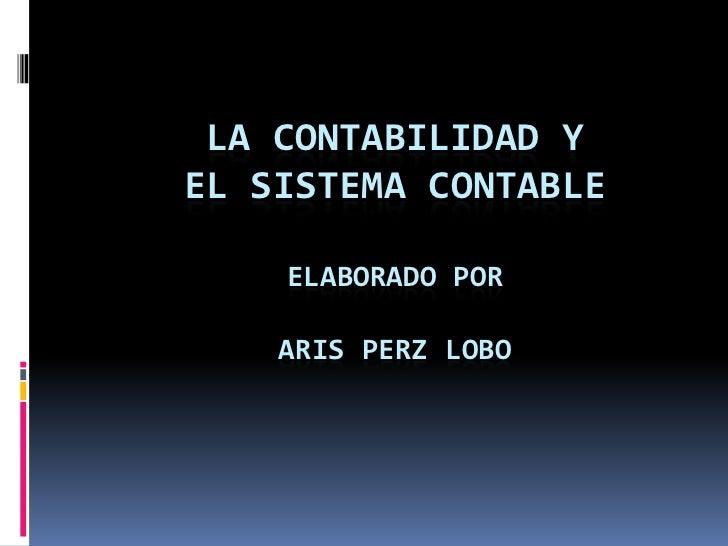 LA CONTABILIDAD YEL SISTEMA CONTABLE    ELABORADO POR    ARIS PERZ LOBO