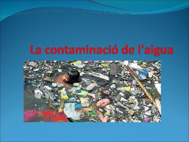 La contaminació de laigua és aquell tipus de contaminació calorífica, física química o biològica, que afecta l'aigua dol...