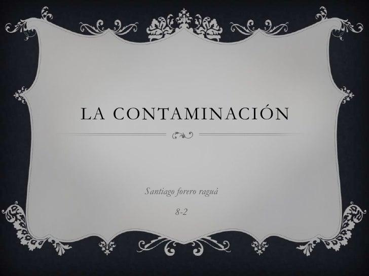 LA CONTAMINACIÓN    Santiago forero raguá            8-2