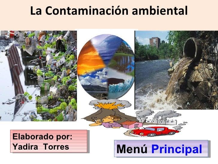 La Contaminación ambiental Elaborado por: Yadira  Torres Menú  Principal