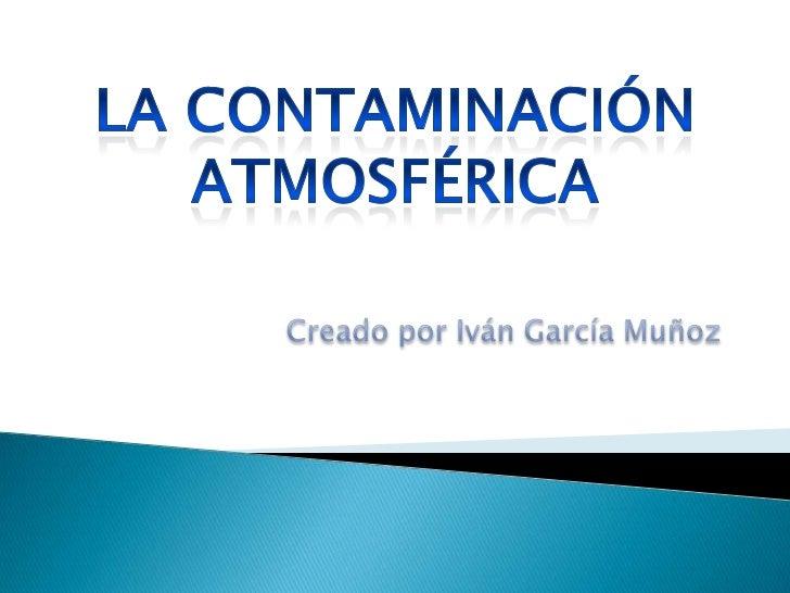 Creado por Iván García Muñoz<br />LA CONTAMINACIÓN ATMOSFÉRICA<br />