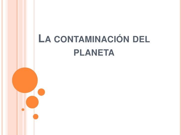LA CONTAMINACIÓN DEL      PLANETA