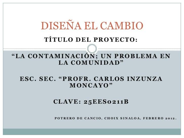"""DISEÑA EL CAMBIO      TÍTULO DEL PROYECTO:""""LA CONTAMINACIÓN; UN PROBLEMA EN          LA COMUNIDAD"""" ESC. SEC. """"PROFR. CARLO..."""