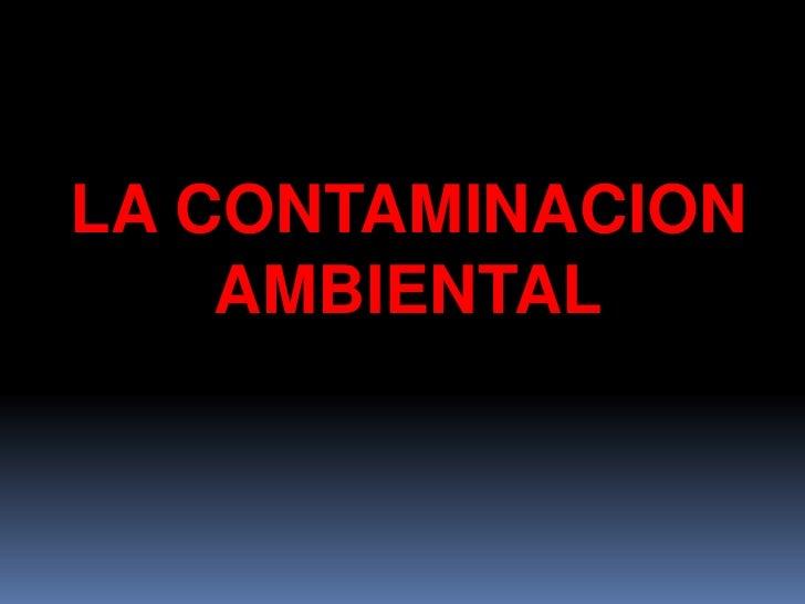 LA CONTAMINACION  AMBIENTAL<br />