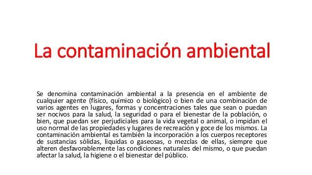 La contaminación ambiental Se denomina contaminación ambiental a la presencia en el ambiente de cualquier agente (físico, ...