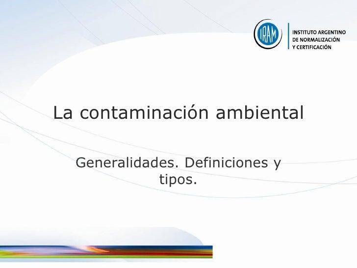 La contaminación ambiental    Generalidades. Definiciones y              tipos.